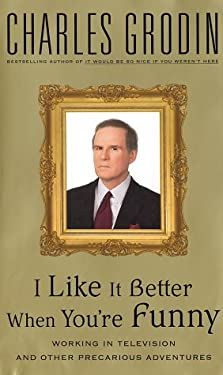 I Like It Better When You're Funny: Working in Television and Other Precarious Adventures 9780375507847