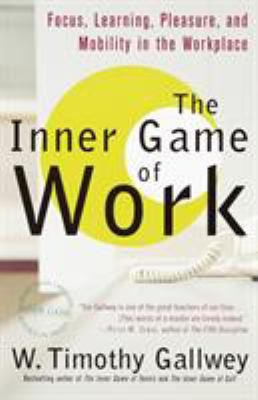 The Inner Game of Work: Focus, Learning, Pleasure, and Mobility in the Workplace 9780375758171