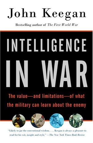 Intelligence in War: The Value–And Limitations–Of What the Military Can Learn about the Enemy by John Keegan
