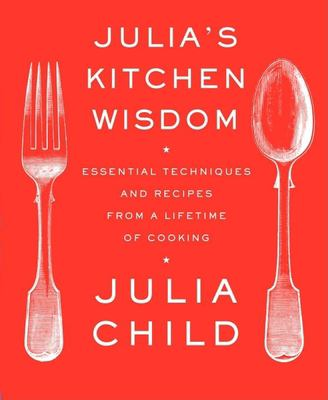 Julia's Kitchen Wisdom: Essential Techniques and Recipes from a Lifetime of Cooking 9780375711855