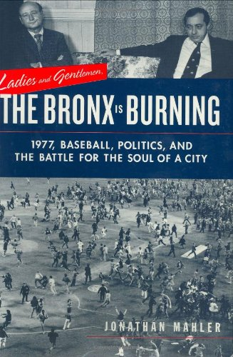 Ladies and Gentlemen, the Bronx Is Burning: 1977, Baseball, Politics, and the Battle for the Soul of a City 9780374175283