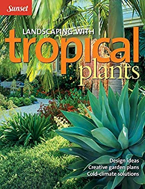 Landscaping with Tropical Plants: Design Ideas, Creative Garden Plans, Cold-Climate Solutions 9780376034571