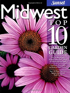 Midwest Top 10 Garden Guide: The 10 Best Roses, 10 Best Trees--The 10 Best of Everything You Need - The Plants Most Likely to Thrive in Your Garden 9780376035301