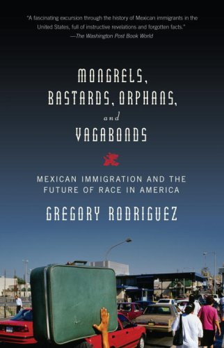 Mongrels, Bastards, Orphans, and Vagabonds: Mexican Immigration and the Future of Race in America 9780375713200