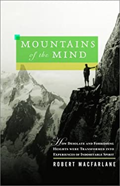 Mountains of the Mind: How Desolate and Forbidding Heights Were Transformed Into Experiences of Indomitable Spirit 9780375421808