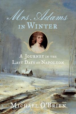 Mrs. Adams in Winter: A Journey in the Last Days of Napoleon 9780374215811