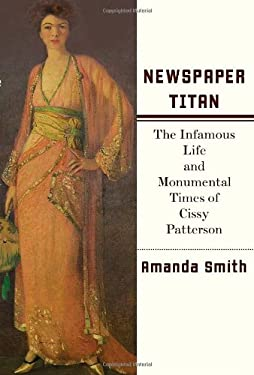 Newspaper Titan: The Infamous Life and Monumental Times of Cissy Patterson 9780375411007