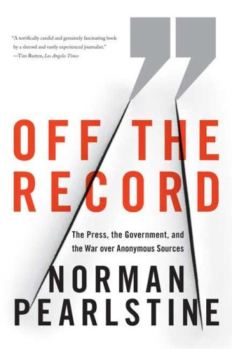 Off the Record: The Press, the Government, and the War Over Anonymous Sources 9780374531188