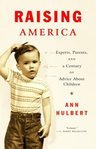 Raising America: Experts, Parents, and a Century of Advice about Children 9780375701221