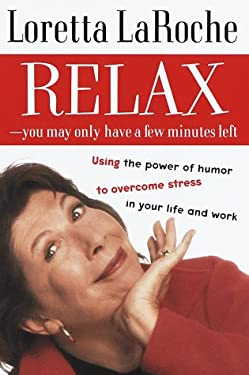 Relax - You May Only Have a Few Minutes Left: Using the Power of Humor to Overcome Stress in Your Life and Work 9780375501456