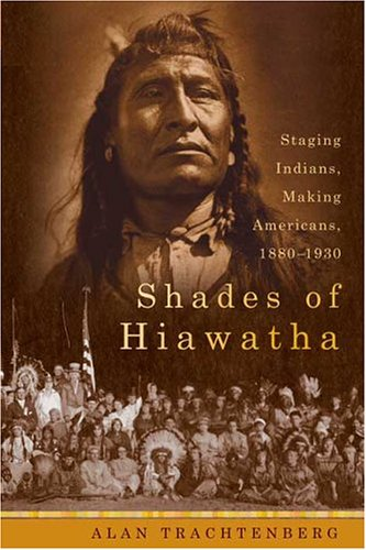 Shades of Hiawatha: Staging Indians, Making Americans, 1880-1930 9780374299750