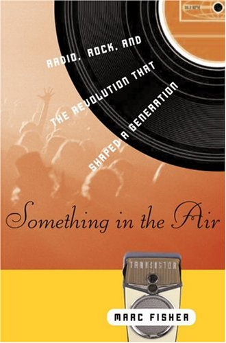 Something in the Air: Radio, Rock, and the Revolution That Shaped a Generation 9780375509070