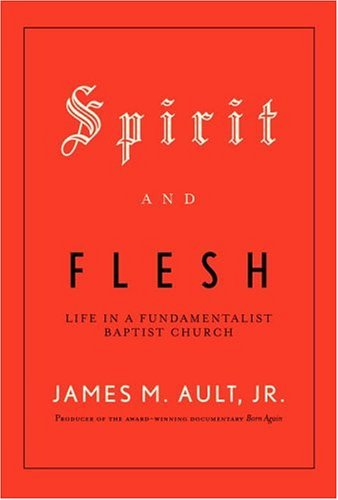 Spirit and Flesh: Life in a Fundamentalist Baptist Church 9780375402425