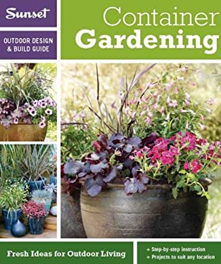 Sunset Outdoor Design & Build: Container Gardening: Fresh Ideas for Outdoor Living 9780376014276