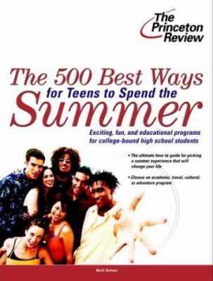 The 500 Best Ways for Teens to Spend the Summer: Learn about Programs for College Bound High School Students 9780375763724