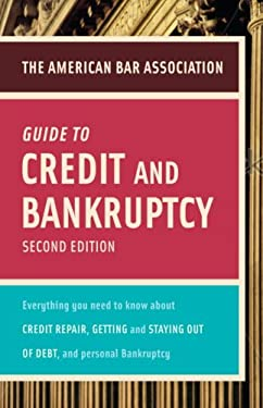 The American Bar Association Guide to Credit and Bankruptcy: Everything You Need to Know about Credit Repair, Staying or Getting Out of Debt, and Pers 9780375723001