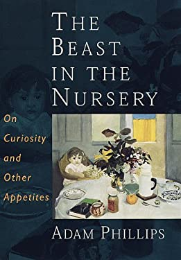 The Beast in the Nursery: On Curiosity and Other Appetites 9780375400490