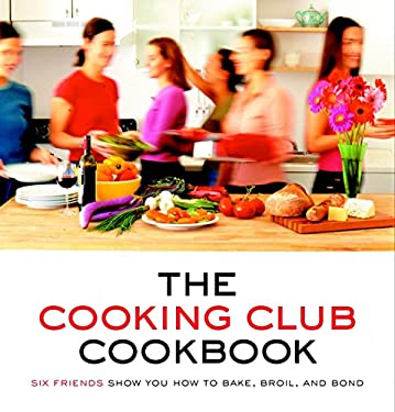 The Cooking Club Cookbook: Six Friends Show You How to Bake, Broil, and Bond 9780375759680