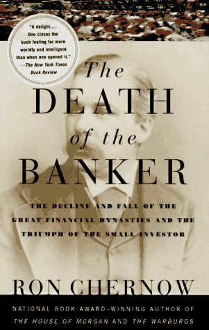 The Death of the Banker: The Decline and Fall of the Great Financial Dynasties and the Triumph of the Sma LL Investor 9780375700378