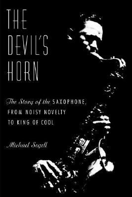 The Devil's Horn: The Story of the Saxophone, from Noisy Novelty to King of Cool 9780374159382