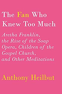 The Fan Who Knew Too Much: Aretha Franklin, the Rise of the Soap Opera, Children of the Gospel Church, and Other Meditations 9780375400803