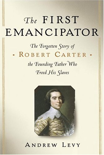 The First Emancipator: The Forgotten Story of Robert Carter, the Founding Father Who Freed His Slaves 9780375508653