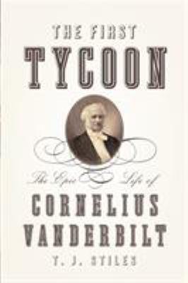 The First Tycoon: The Epic Life of Cornelius Vanderbilt 9780375415425
