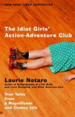The Idiot Girls' Action-Adventure Club: True Tales from a Magnificent and Clumsy Life 9780375760914