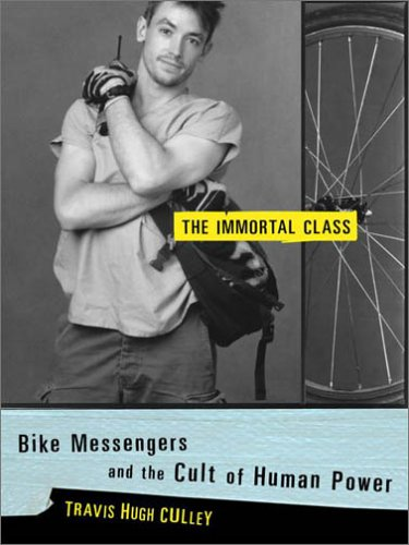 The Immortal Class: Bike Messengers and the Cult of Human Power 9780375504280
