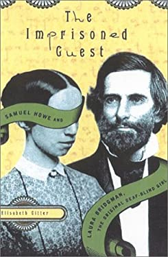 The Imprisoned Guest: Samuel Howe and Laura Bridgman, the Original Deaf-Blind Girl 9780374117382