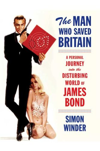 The Man Who Saved Britain: A Personal Journey Into the Disturbing World of James Bond 9780374299385