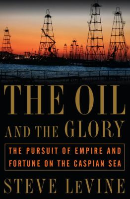 The Oil and the Glory: The Pursuit of Empire and Fortune on the Caspian Sea 9780375506147