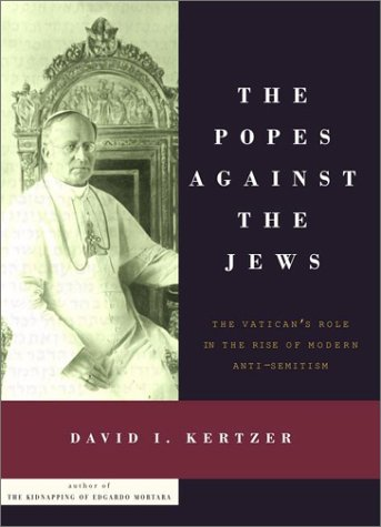 The Popes Against the Jews: The Vatican's Role in the Rise of Modern Anti-Semitism 9780375406232