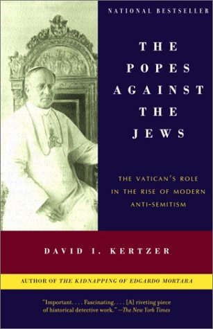 The Popes Against the Jews: The Vatican's Role in the Rise of Modern Anti-Semitism 9780375706059