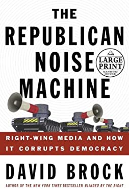 The Republican Noise Machine: Right Wing Media and How It Corrupts Democracy 9780375433085