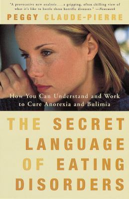 The Secret Language of Eating Disorders: How You Can Understand and Work to Cure Anorexia and Bulimia 9780375750182