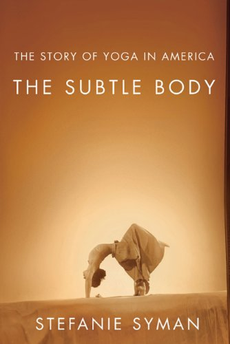 The Subtle Body: The Story of Yoga in America 9780374236762