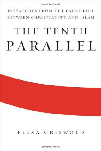 The Tenth Parallel: Dispatches from the Fault Line Between Christianity and Islam 9780374273187