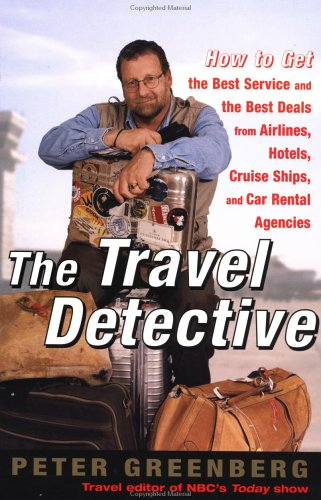 The Travel Detective: How to Get the Best Service and the Best Deal from Airlines, Hotels, Cruise Ships, and Car Rental Agencies 9780375756665
