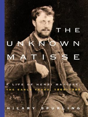 The Unknown Matisse: The Life of Henri Matisse: The Early Years, 1869-1908 9780375711336