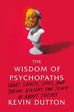 The Wisdom of Psychopaths: What Saints, Spies, and Serial Killers Can Teach Us about Success 9780374291358