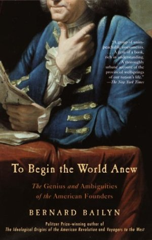 To Begin the World Anew: The Genius and Ambiguities of the American Founders 9780375713088