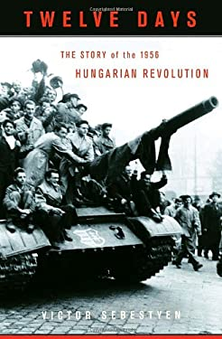 Twelve Days: The Story of the 1956 Hungarian Revolution 9780375424588