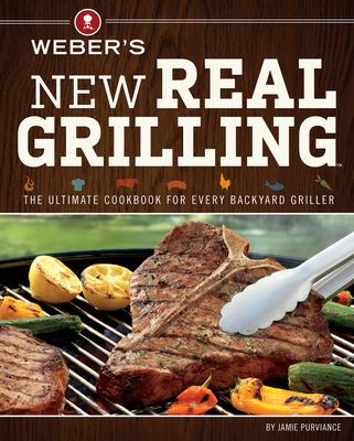 Weber's New Real Grilling: The ultimate cookbook for every backyard griller 9780376027986