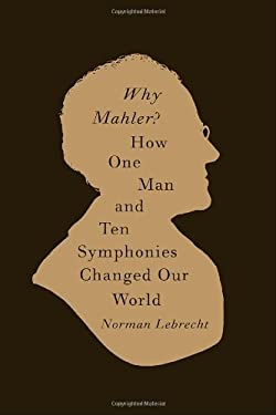Why Mahler?: How One Man and Ten Symphonies Changed Our World 9780375423819