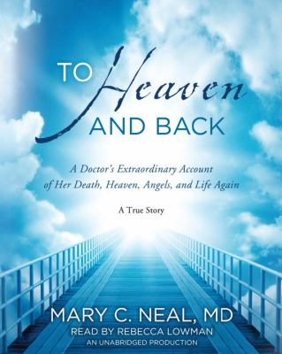 To Heaven and Back: A Doctor's Extraordinary Account of Her Death, Heaven, Angels, and Life Again: A True Story 9780385362979