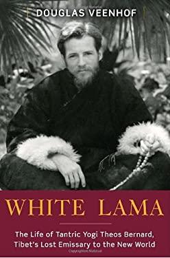 White Lama: The Life of Tantric Yogi Theos Bernard, Tibet's Lost Emissary to the New World 9780385514323
