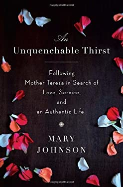 An Unquenchable Thirst: Following Mother Teresa in Search of Love, Service, and an Authentic Life 9780385527477