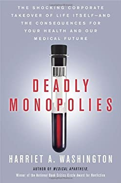 Deadly Monopolies: The Shocking Corporate Takeover of Life Itself - And the Consequences for Your Health and Our Medical Future 9780385528924
