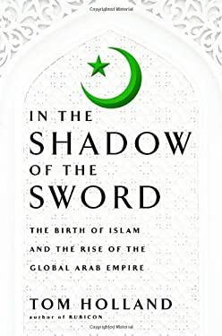 In the Shadow of the Sword: The Birth of Islam and the Rise of the Global Arab Empire 9780385531351